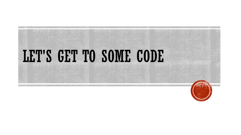 LET'S GET TO SOME CODE