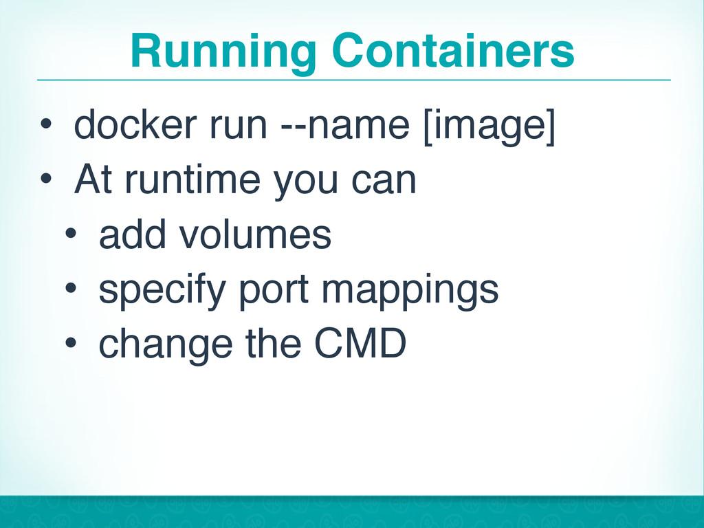 Running Containers • docker run --name [image] ...
