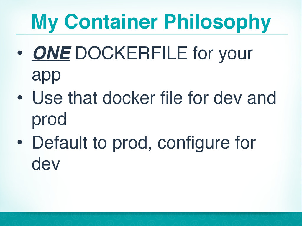 My Container Philosophy • ONE DOCKERFILE for yo...