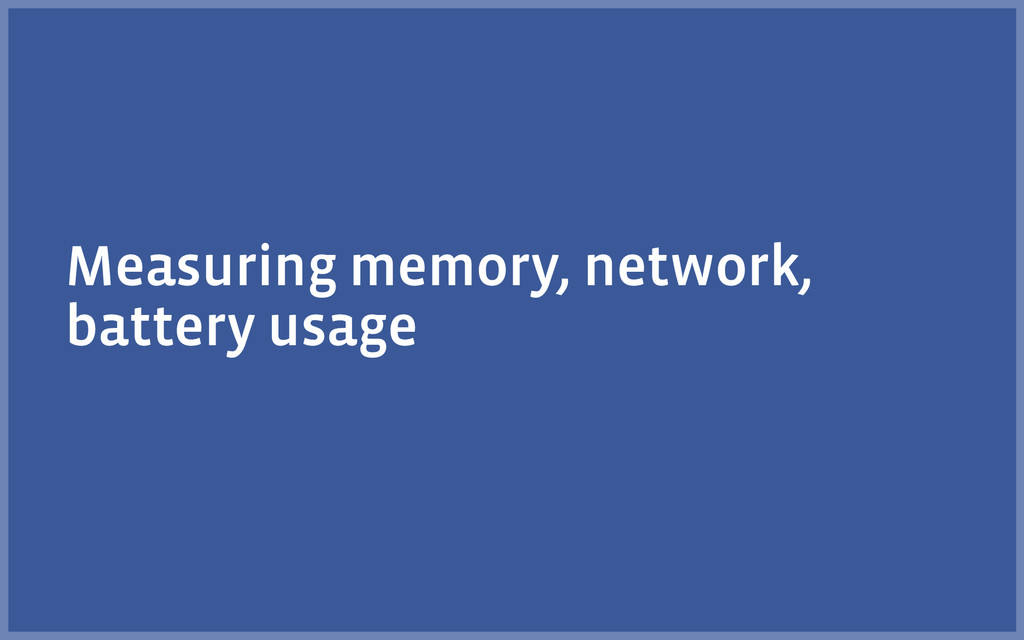 Measuring memory, network, battery usage