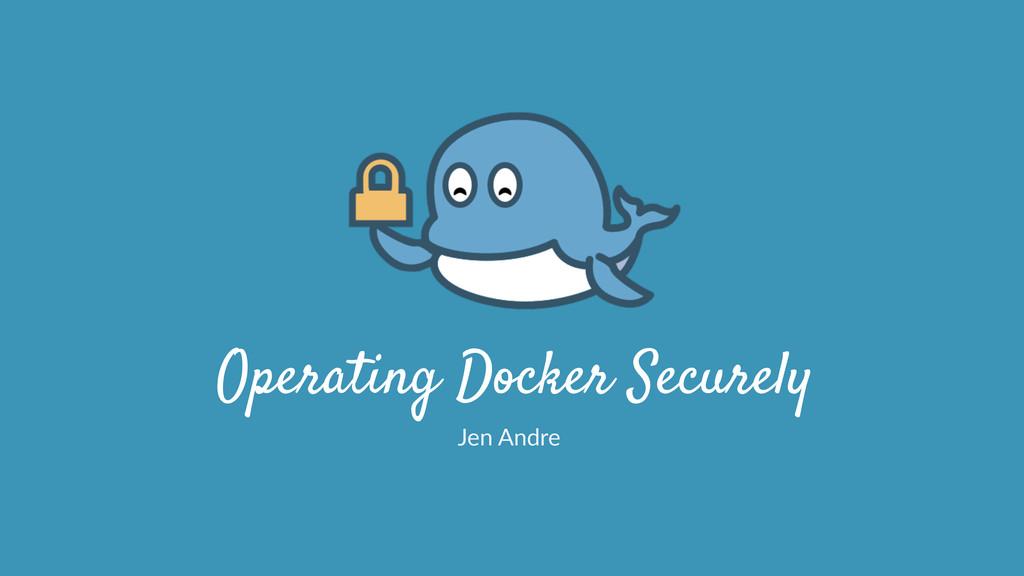 Operating Docker Securely Jen Andre