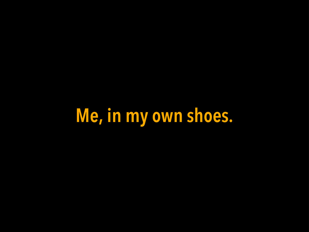 Me, in my own shoes.