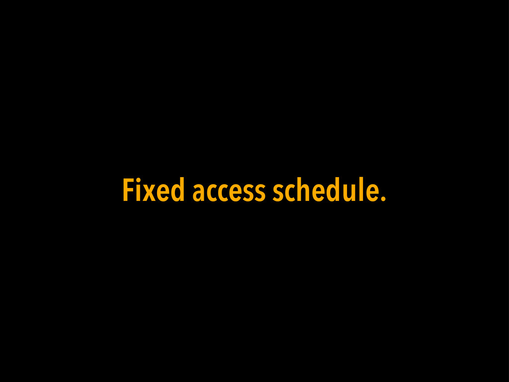 Fixed access schedule.