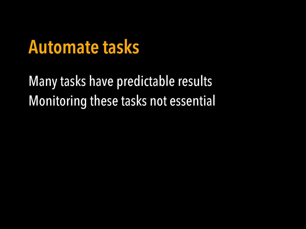 Many tasks have predictable results Monitoring ...