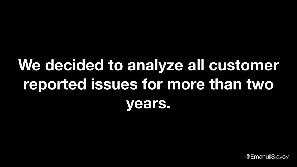 We decided to analyze all customer reported iss...