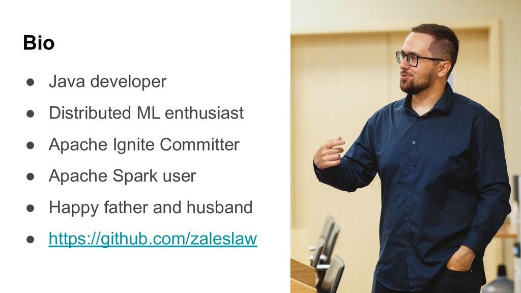 ● Java developer ● Distributed ML enthusiast ● ...