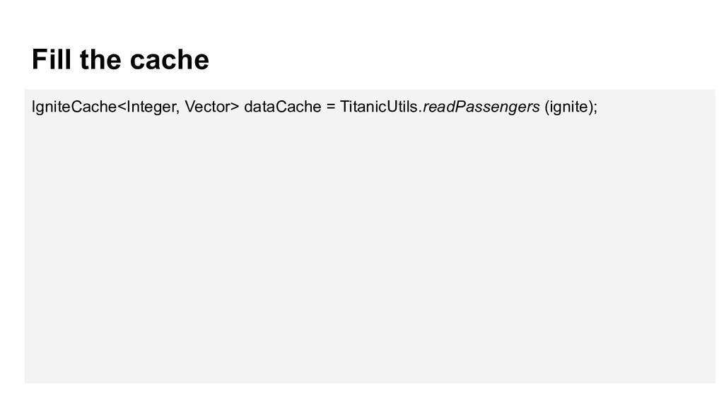 Fill the cache IgniteCache<Integer, Vector> dat...