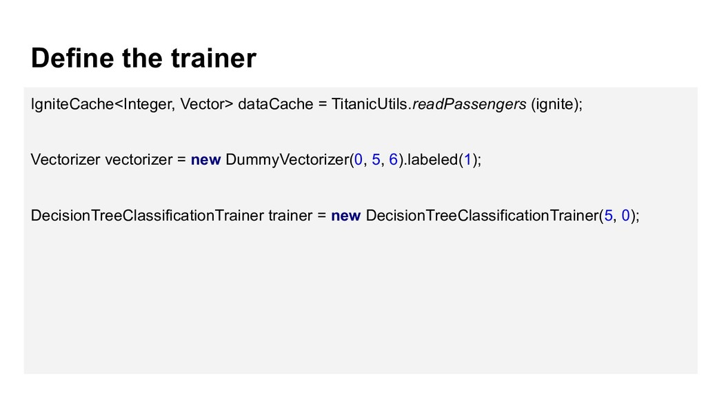 Define the trainer IgniteCache<Integer, Vector>...