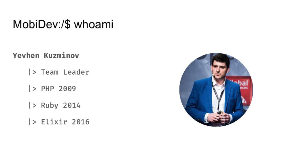 MobiDev:/$ whoami Yevhen Kuzminov |> Team Leade...
