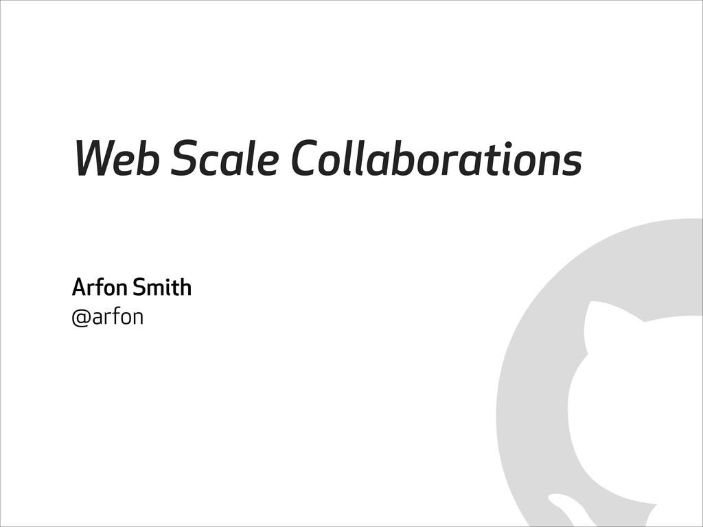 Web Scale Collaborations Arfon Smith @arfon