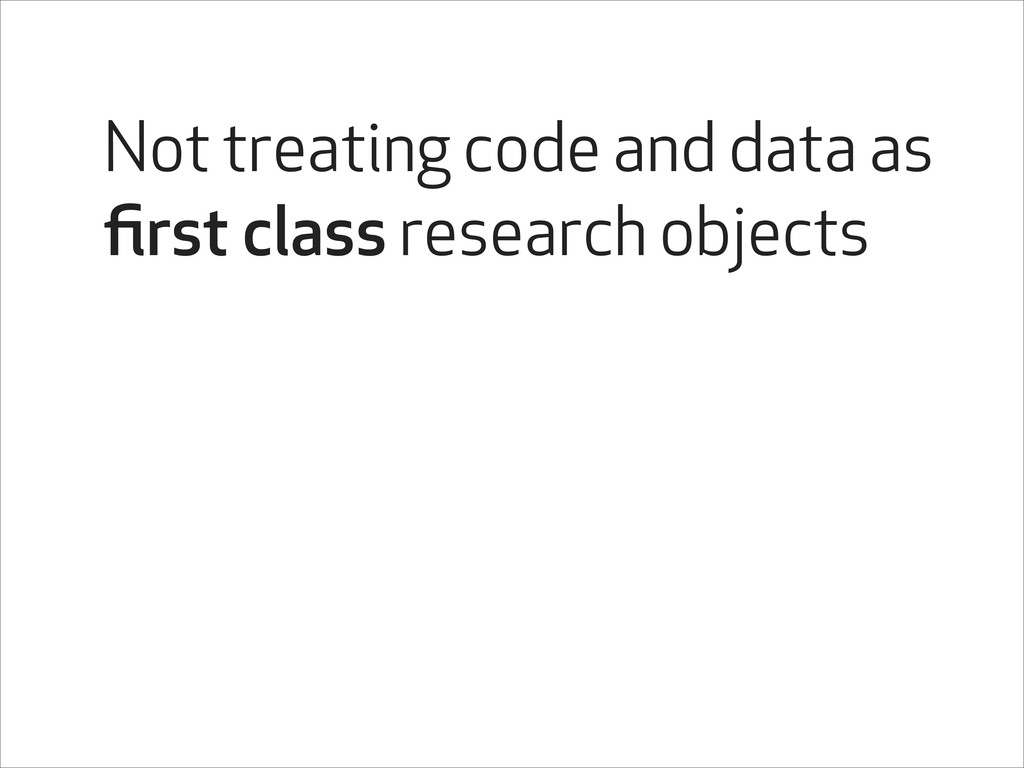 Not treating code and data as first class resear...
