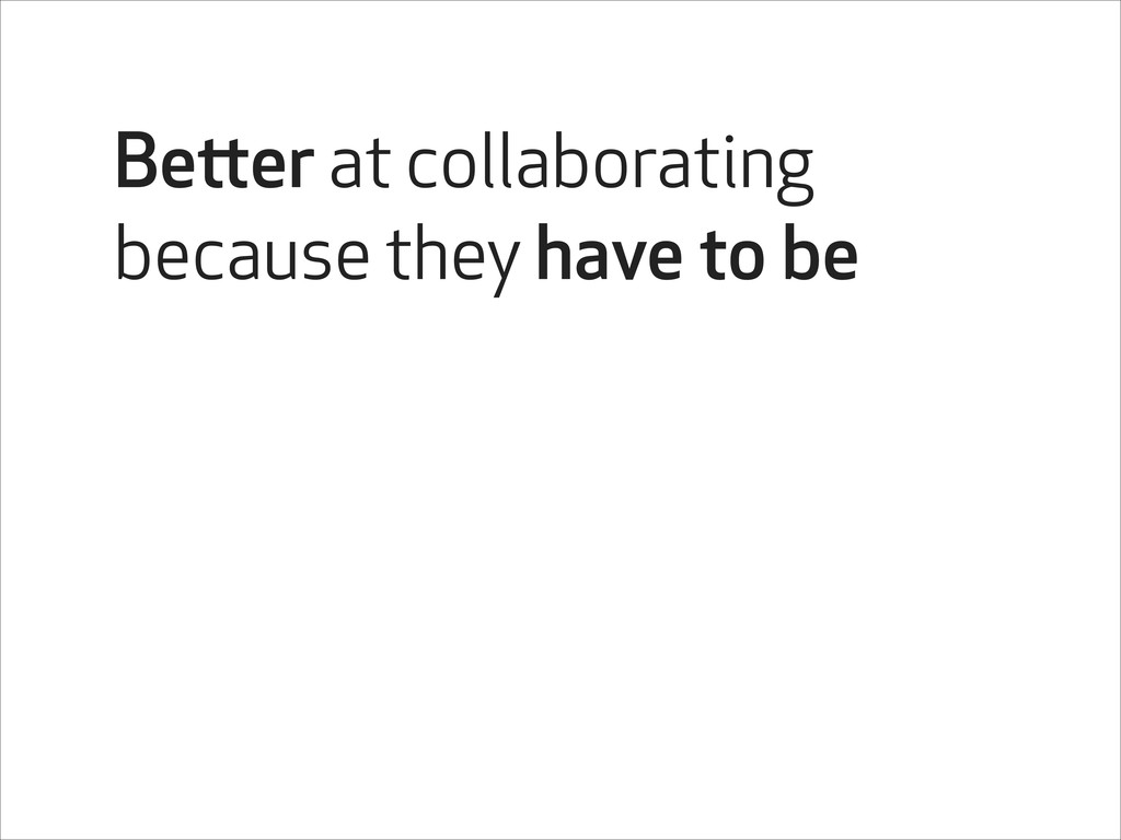 Better at collaborating because they have to be
