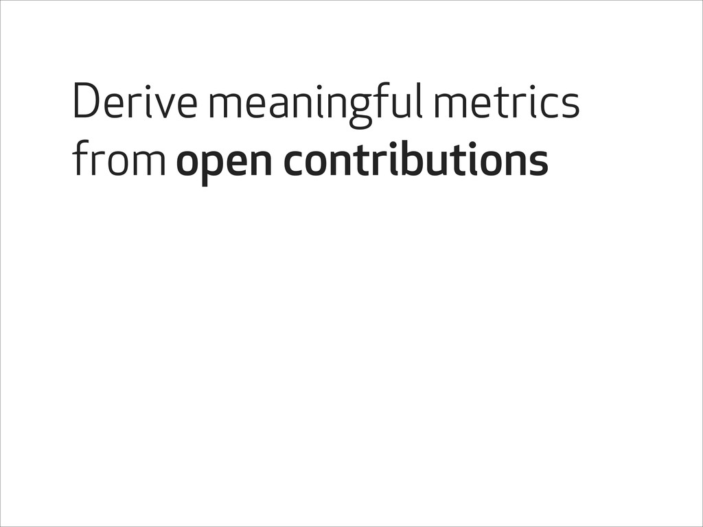 Derive meaningful metrics from open contributio...
