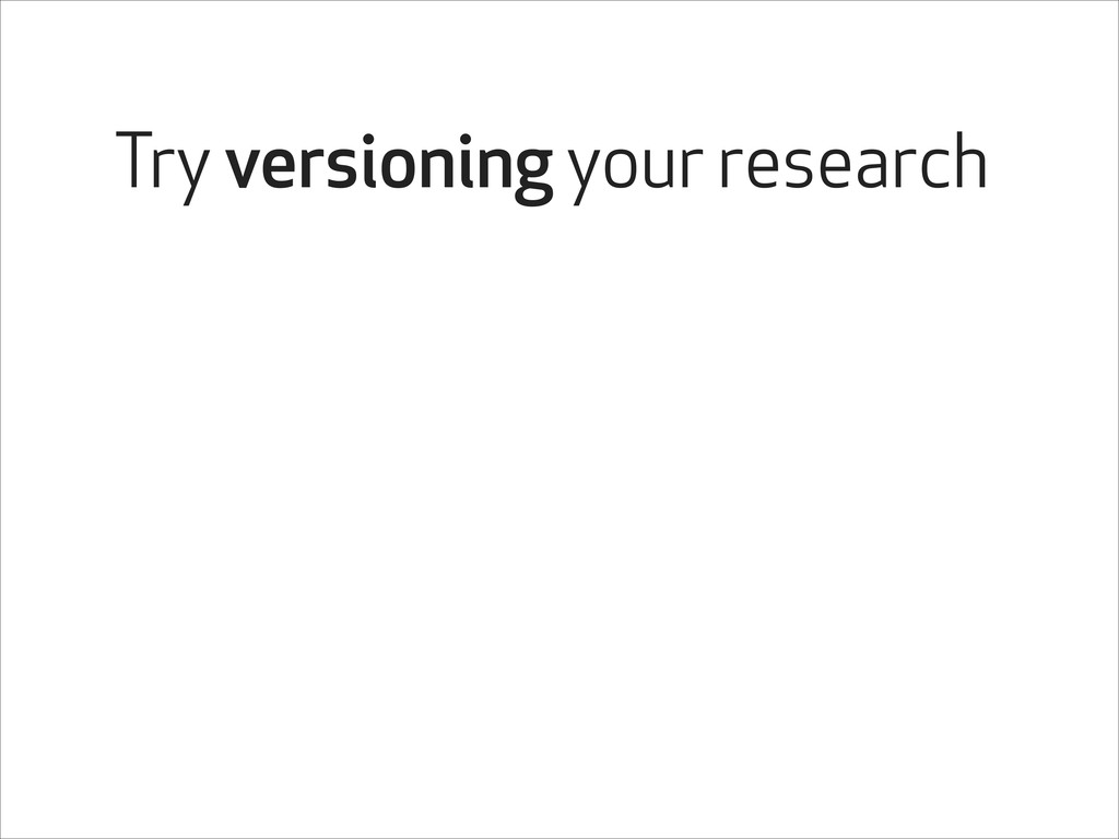 Try versioning your research