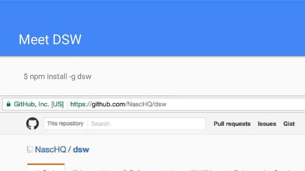 Meet DSW $ npm install -g dsw