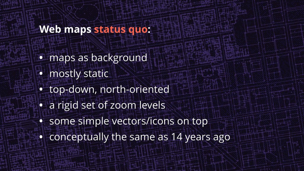 • maps as background • mostly static • top-down...