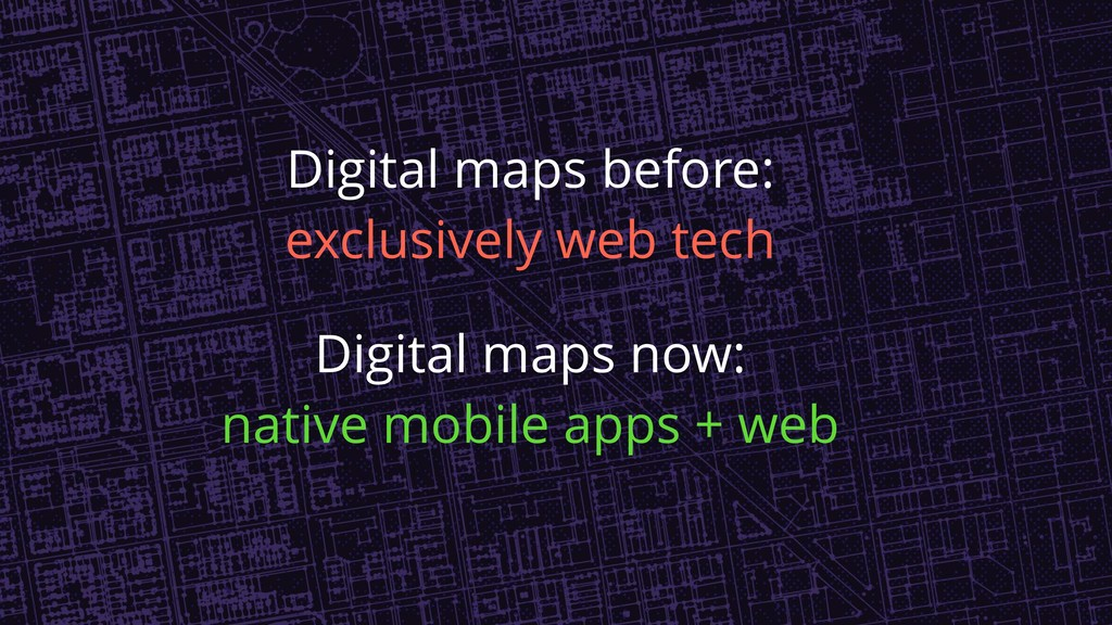Digital maps before: exclusively web tech Digit...