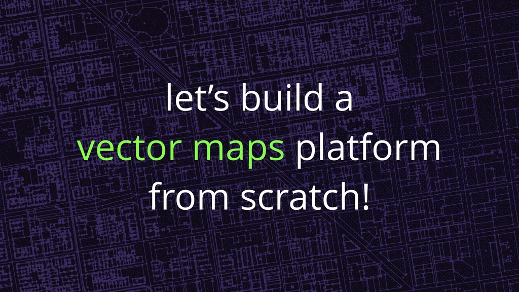 let's build a vector maps platform from scratch!