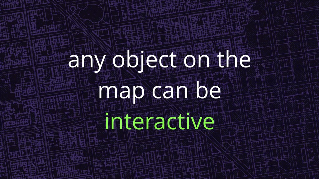 any object on the map can be interactive