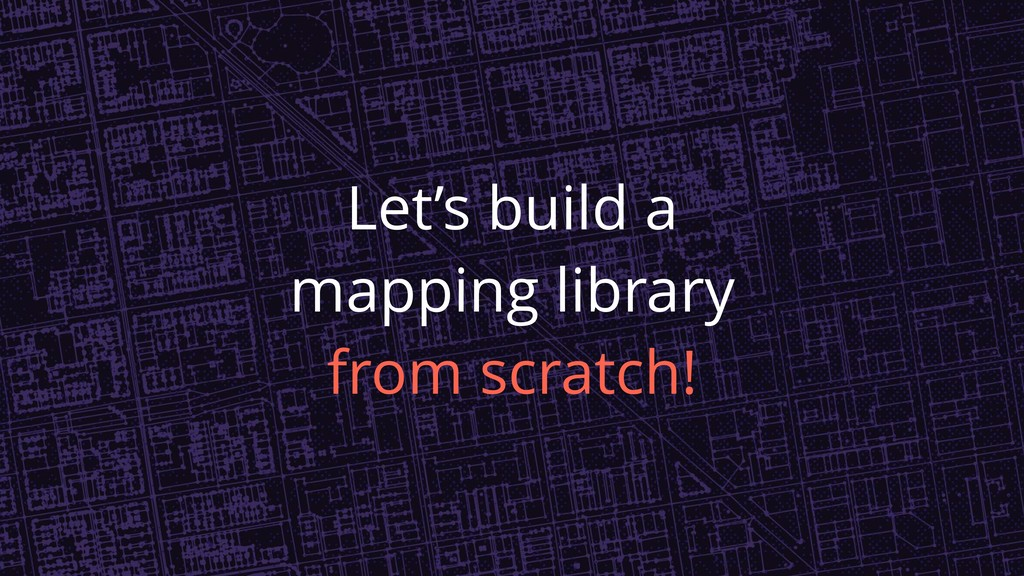 Let's build a mapping library from scratch!