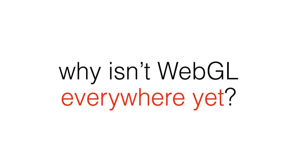 why isn't WebGL everywhere yet?