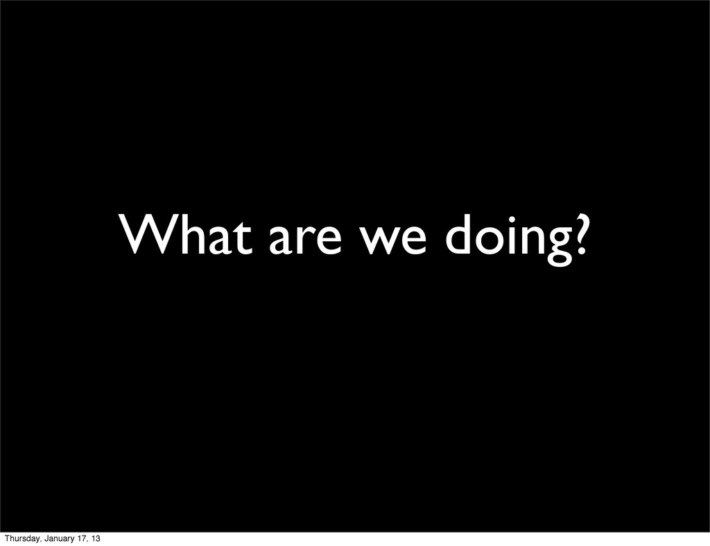 What are we doing? Thursday, January 17, 13