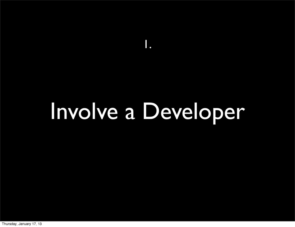 Involve a Developer 1. Thursday, January 17, 13