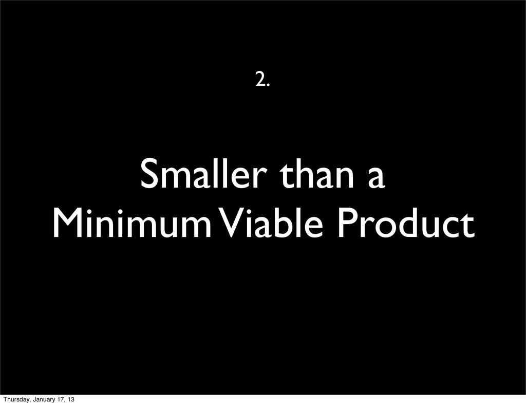 Smaller than a Minimum Viable Product 2. Thursd...
