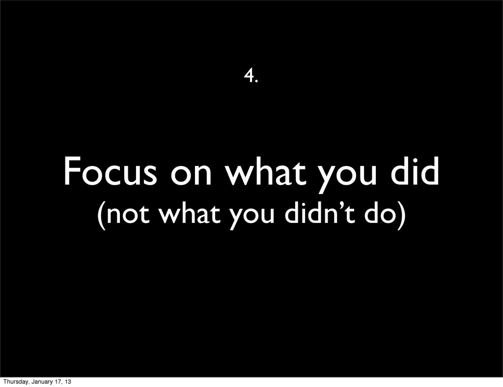 Focus on what you did (not what you didn't do) ...
