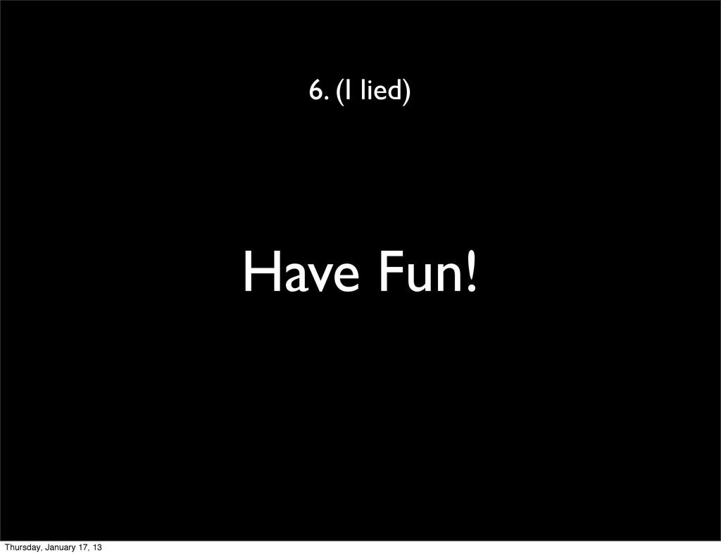 Have Fun! 6. (I lied) Thursday, January 17, 13