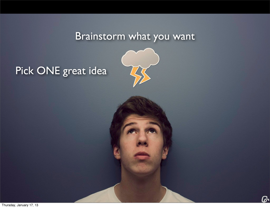 Brainstorm what you want Pick ONE great idea Th...