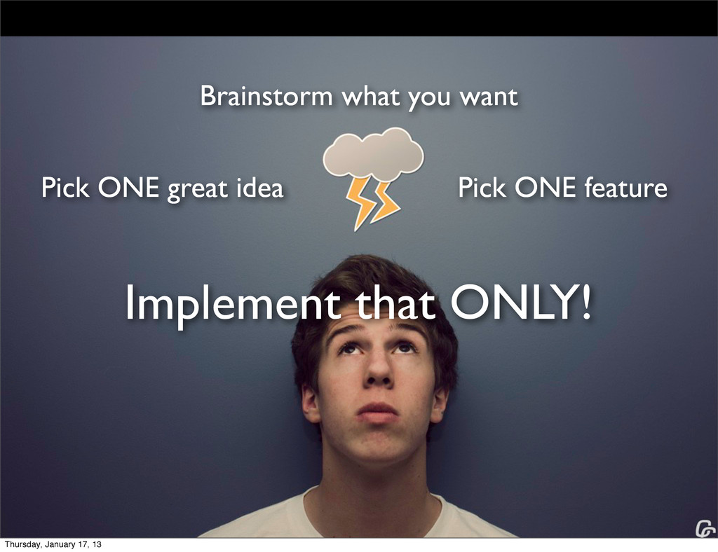 Brainstorm what you want Pick ONE great idea Pi...