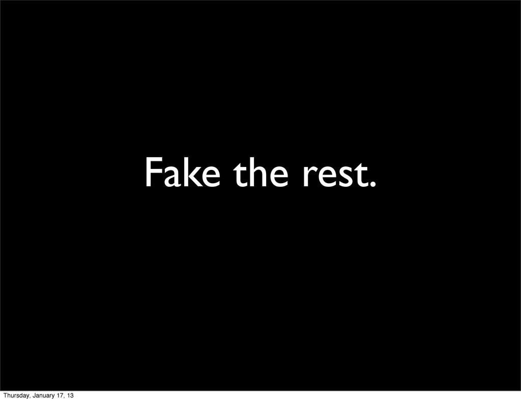 Fake the rest. Thursday, January 17, 13
