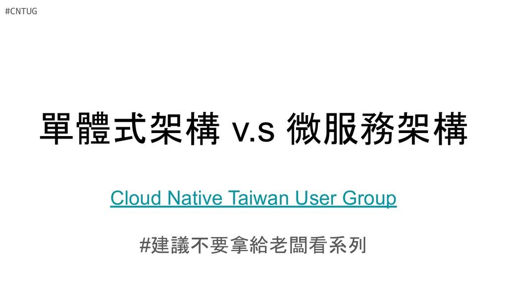 單體式架構 v.s 微服務架構 Cloud Native Taiwan User Group ...