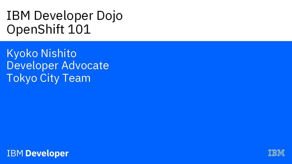 IBM Developer Dojo OpenShift 101 Kyoko Nishito ...