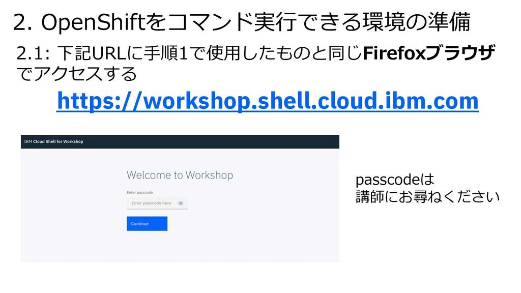 2. OpenShiftをコマンド実⾏できる環境の準備 2.1: 下記URLに⼿順1で使⽤した...