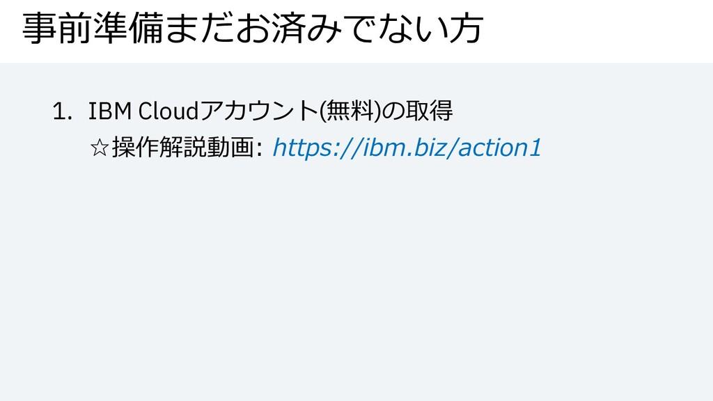 事前準備まだお済みでない⽅ 1. IBM Cloudアカウント(無料)の取得 ☆操作解説動画:...