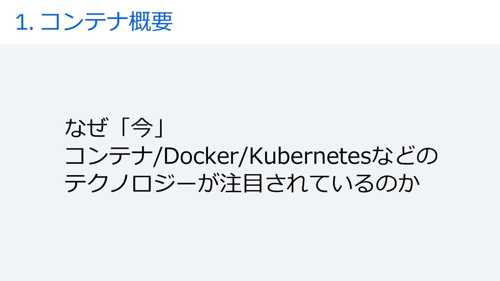 1. コンテナ概要 なぜ「今」 コンテナ/Docker/Kubernetesなどの テクノロジ...