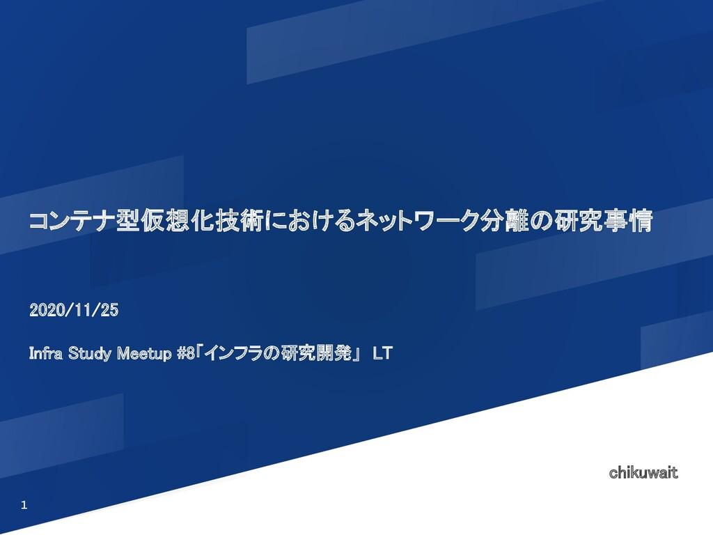 コンテナ型仮想化技術におけるネットワーク分離の研究事情 2020/11/25  Infr...