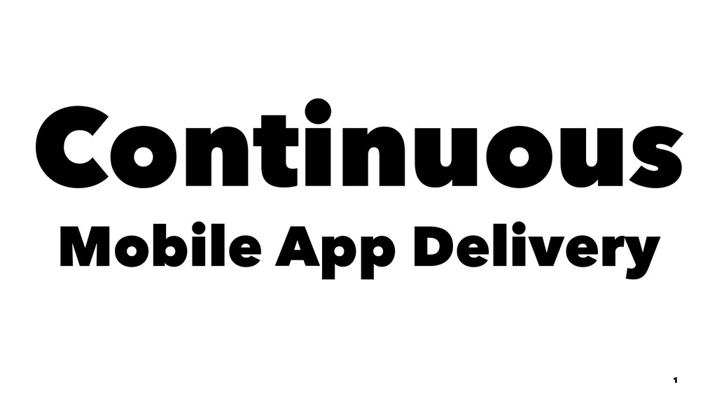 Continuous Mobile App Delivery 1