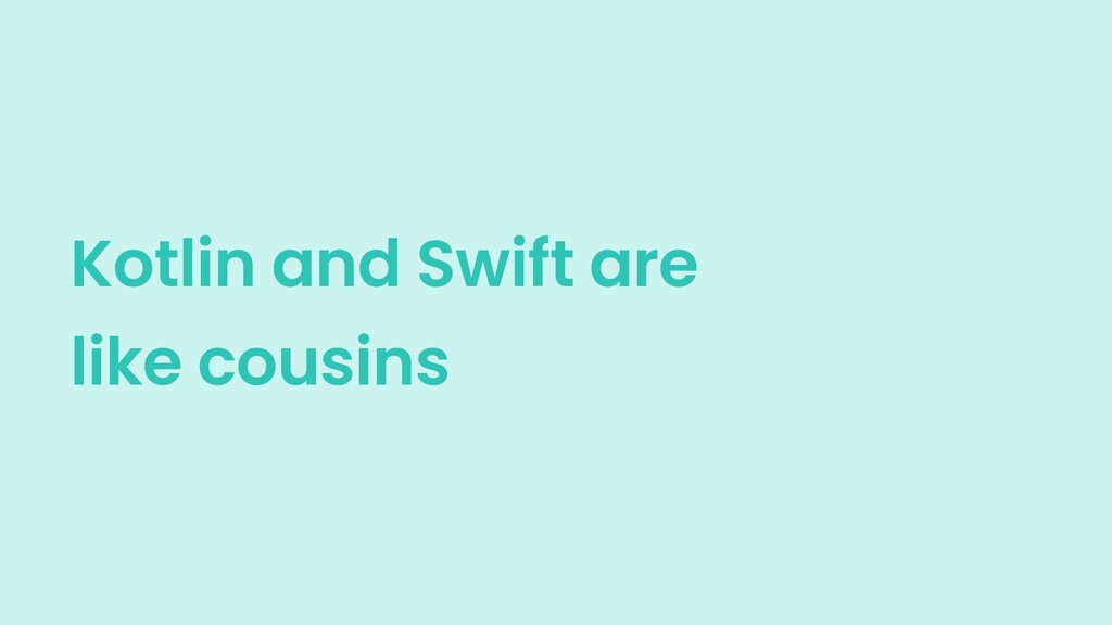 Kotlin and Swift are like cousins