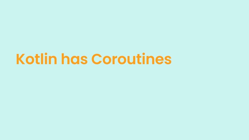Kotlin has Coroutines