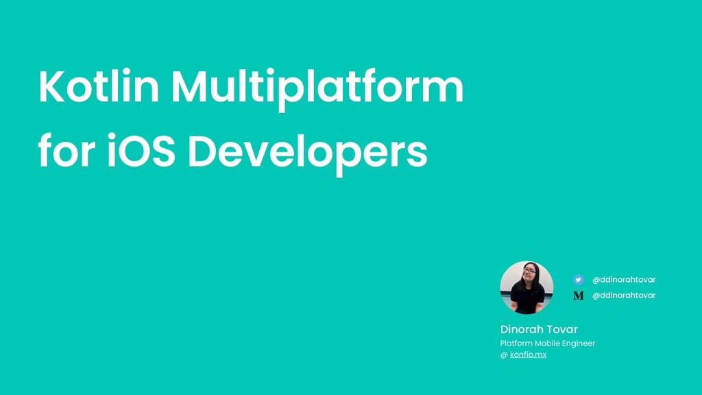 Kotlin Multiplatform for iOS Developers Dinorah...