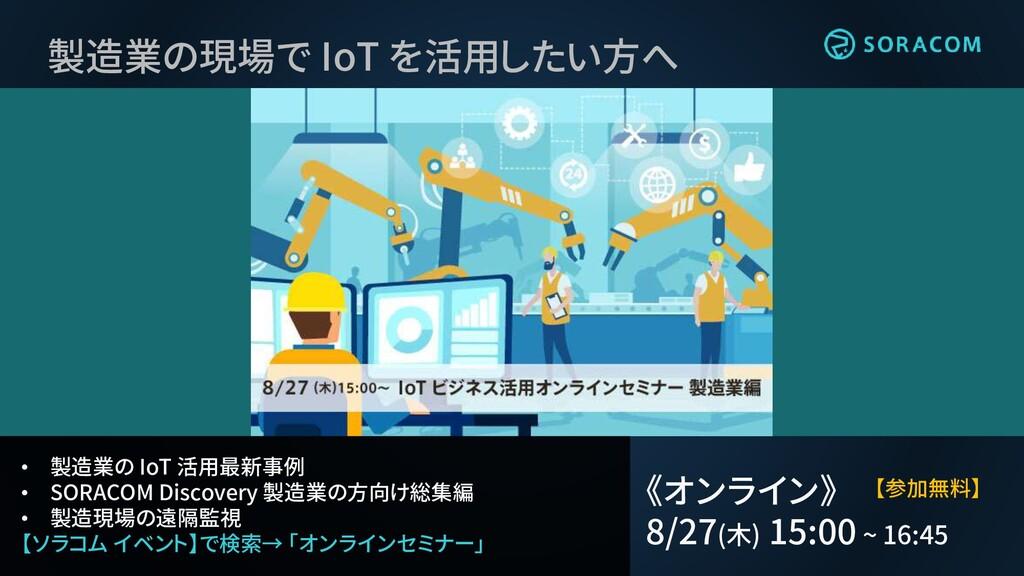 • 製造業の IoT 活用最新事例 • SORACOM Discovery 製造業の方向け総集...