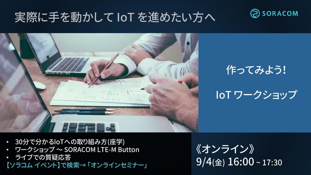 • 30分で分かるIoTへの取り組み方(座学) • ワークショップ ~ SORACOM LTE...