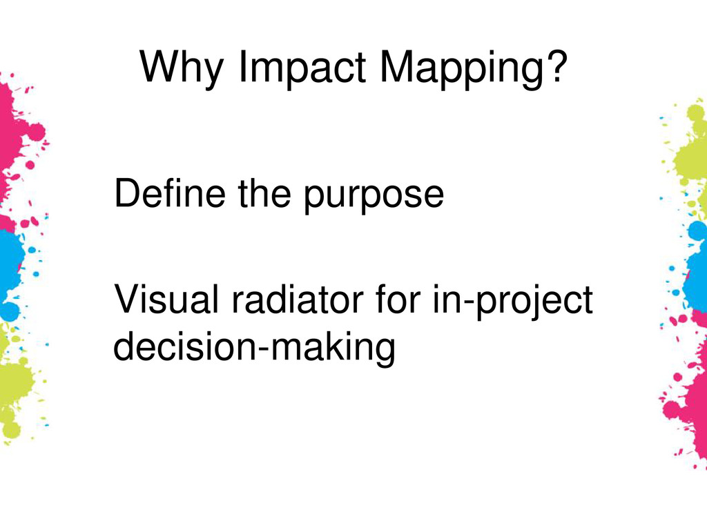 Why Impact Mapping? Define the purpose Visual r...
