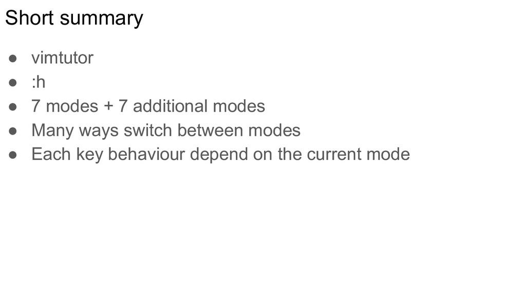 Short summary ● vimtutor ● :h ● 7 modes + 7 add...