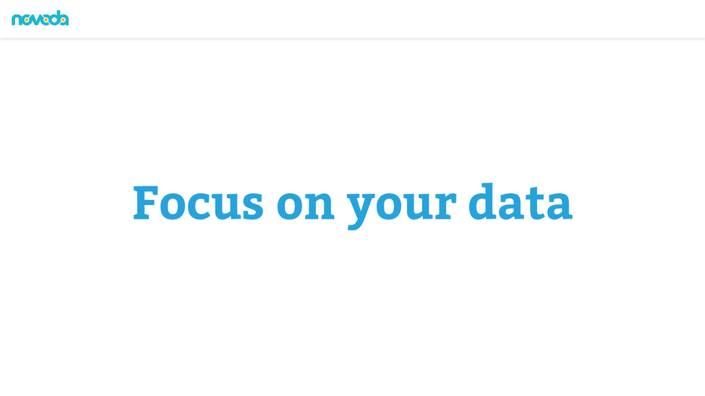 Focus on your data