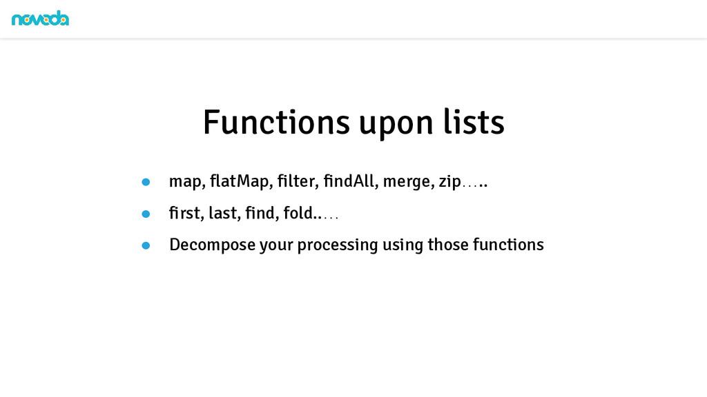 ● map, flatMap, filter, findAll, merge, zip….. ...