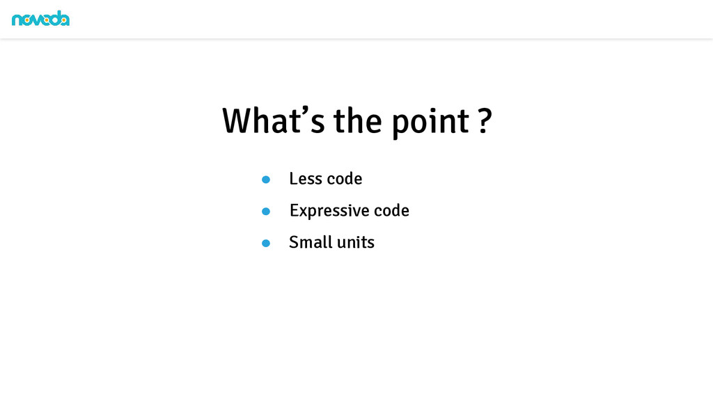 ● Less code ● Expressive code ● Small units Wha...